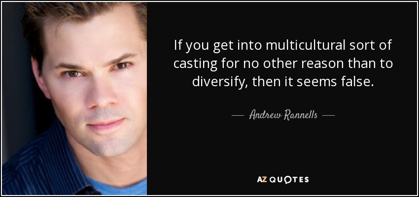 If you get into multicultural sort of casting for no other reason than to diversify, then it seems false. - Andrew Rannells