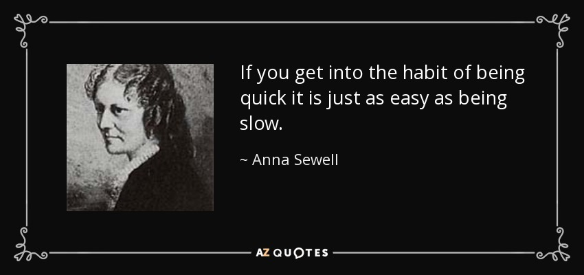 If you get into the habit of being quick it is just as easy as being slow. - Anna Sewell