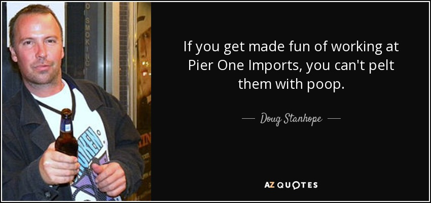 If you get made fun of working at Pier One Imports, you can't pelt them with poop. - Doug Stanhope