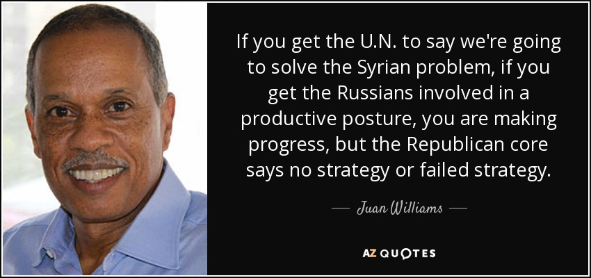 If you get the U.N. to say we're going to solve the Syrian problem, if you get the Russians involved in a productive posture, you are making progress, but the Republican core says no strategy or failed strategy. - Juan Williams
