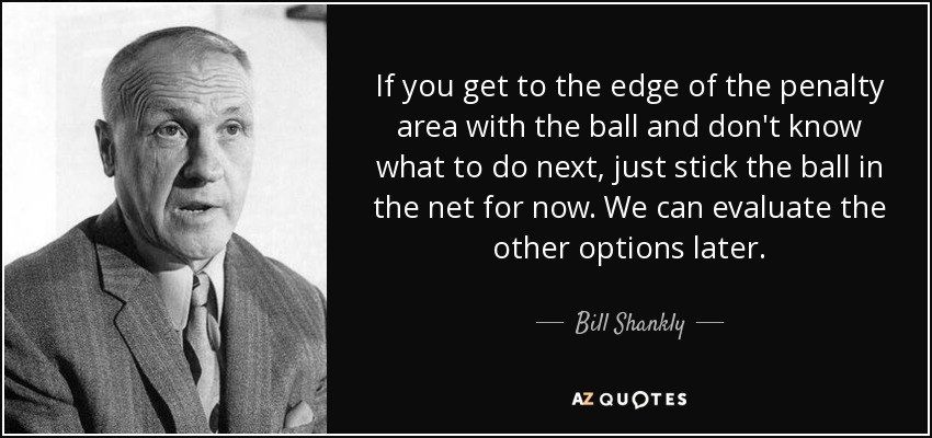 If you get to the edge of the penalty area with the ball and don't know what to do next, just stick the ball in the net for now. We can evaluate the other options later. - Bill Shankly