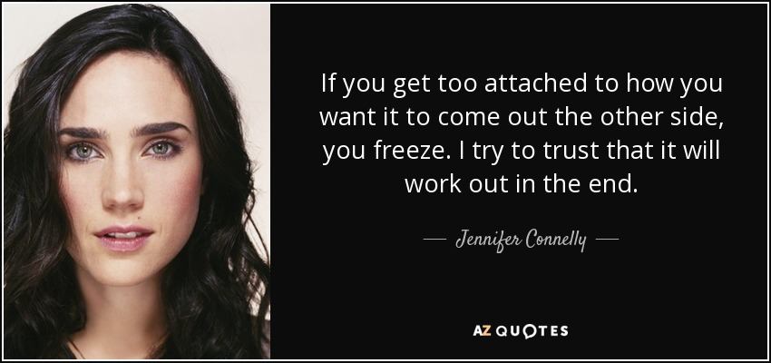 If you get too attached to how you want it to come out the other side, you freeze. I try to trust that it will work out in the end. - Jennifer Connelly
