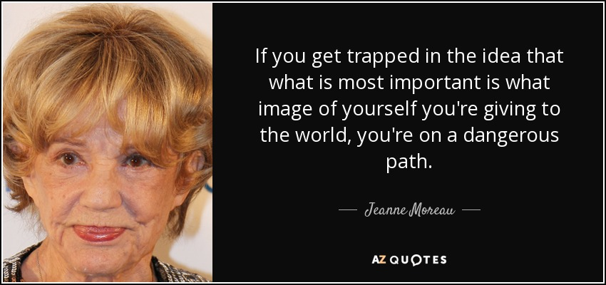 If you get trapped in the idea that what is most important is what image of yourself you're giving to the world, you're on a dangerous path. - Jeanne Moreau