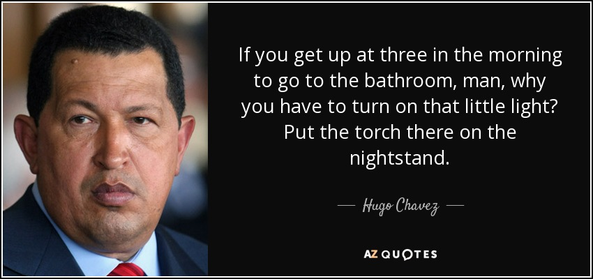 If you get up at three in the morning to go to the bathroom, man, why you have to turn on that little light? Put the torch there on the nightstand. - Hugo Chavez
