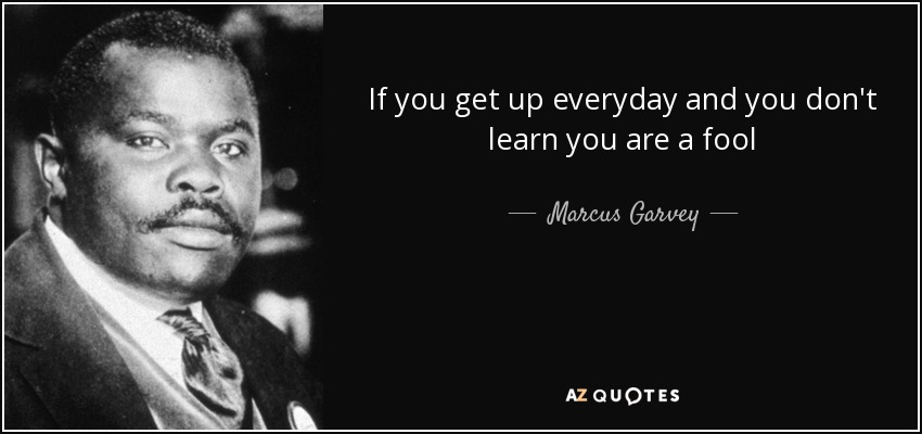 Marcus Garvey Quotes Marcus Garvey quote: If you get up everyday and you don't learn you Marcus Garvey Quotes