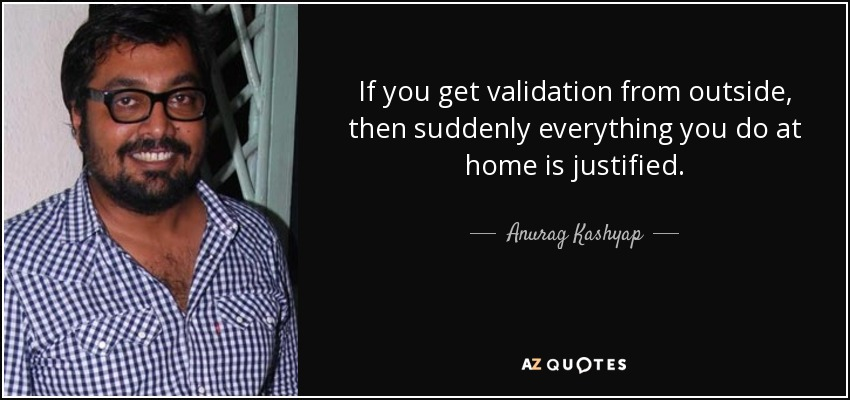 If you get validation from outside, then suddenly everything you do at home is justified. - Anurag Kashyap