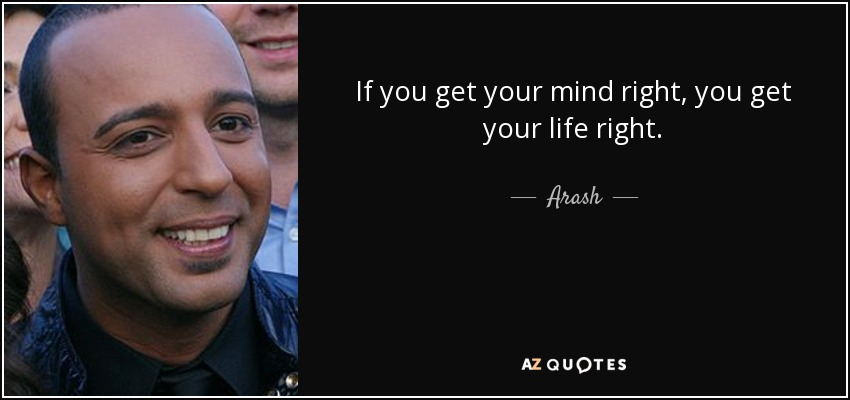 If you get your mind right, you get your life right. - Arash