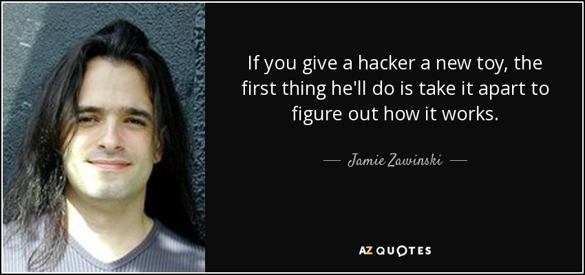 If you give a hacker a new toy, the first thing he'll do is take it apart to figure out how it works. - Jamie Zawinski