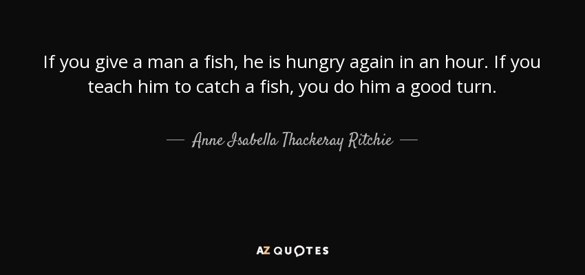 If you give a man a fish, he is hungry again in an hour. If you teach him to catch a fish, you do him a good turn. - Anne Isabella Thackeray Ritchie