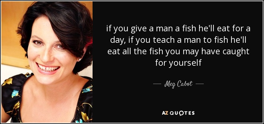 if you give a man a fish he'll eat for a day, if you teach a man to fish he'll eat all the fish you may have caught for yourself - Meg Cabot