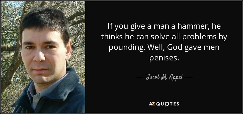 If you give a man a hammer, he thinks he can solve all problems by pounding. Well, God gave men penises. - Jacob M. Appel