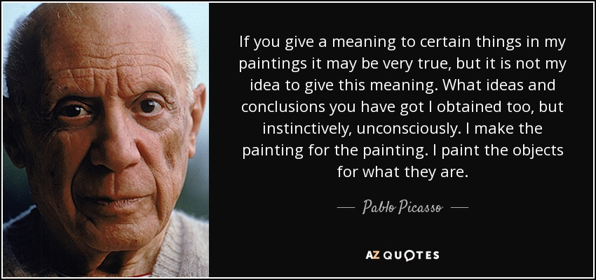 If you give a meaning to certain things in my paintings it may be very true, but it is not my idea to give this meaning. What ideas and conclusions you have got I obtained too, but instinctively, unconsciously. I make the painting for the painting. I paint the objects for what they are. - Pablo Picasso