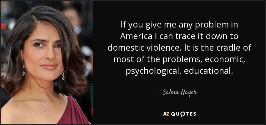 If you give me any problem in America I can trace it down to domestic violence. It is the cradle of most of the problems, economic, psychological, educational. - Salma Hayek