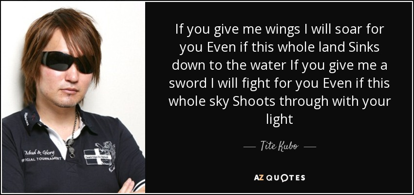 If you give me wings I will soar for you Even if this whole land Sinks down to the water If you give me a sword I will fight for you Even if this whole sky Shoots through with your light - Tite Kubo