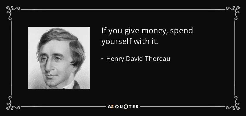 If you give money, spend yourself with it. - Henry David Thoreau
