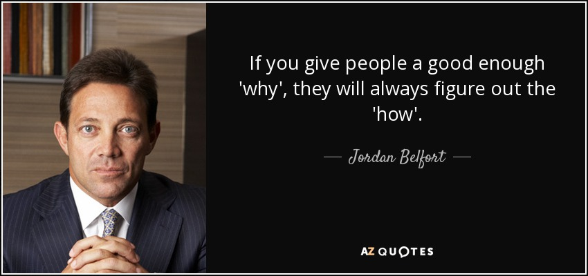 If you give people a good enough 'why', they will always figure out the 'how'. - Jordan Belfort