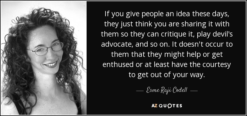 If you give people an idea these days, they just think you are sharing it with them so they can critique it, play devil's advocate, and so on. It doesn't occur to them that they might help or get enthused or at least have the courtesy to get out of your way. - Esme Raji Codell