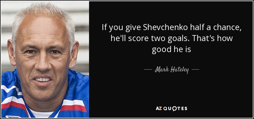 If you give Shevchenko half a chance, he'll score two goals. That's how good he is - Mark Hateley