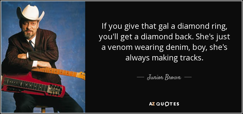 If you give that gal a diamond ring, you'll get a diamond back. She's just a venom wearing denim, boy, she's always making tracks. - Junior Brown