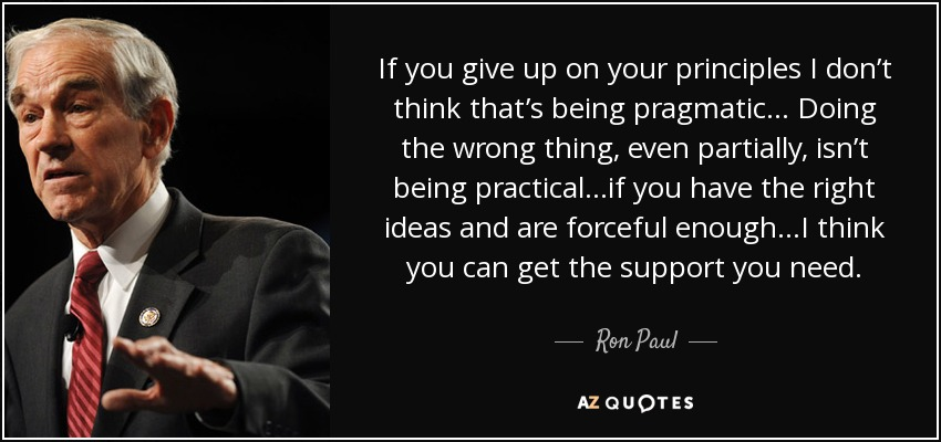 If you give up on your principles I don't think that's being pragmatic... Doing the wrong thing, even partially, isn't being practical...if you have the right ideas and are forceful enough...I think you can get the support you need. - Ron Paul