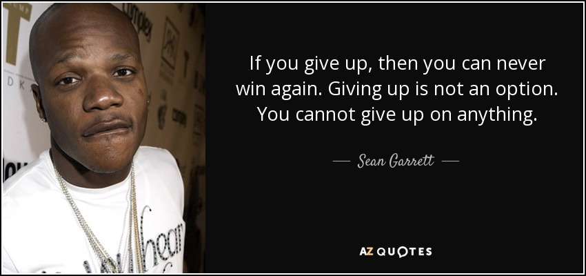 If you give up, then you can never win again. Giving up is not an option. You cannot give up on anything. - Sean Garrett