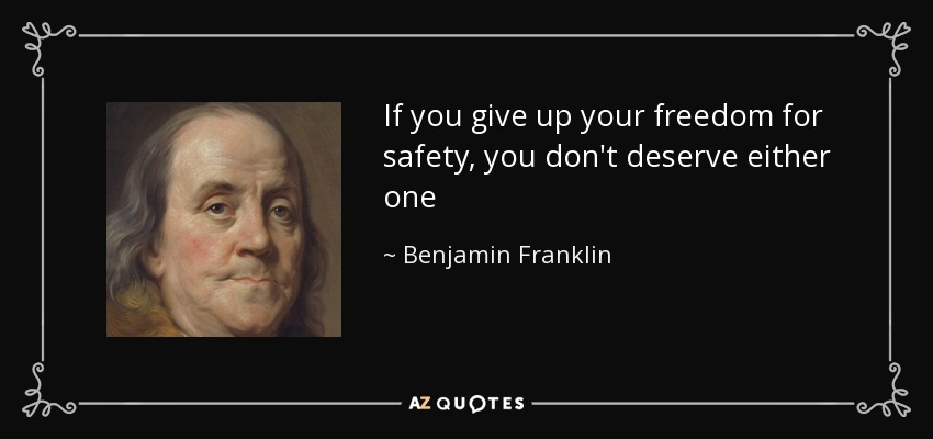 If you give up your freedom for safety, you don't deserve either one - Benjamin Franklin