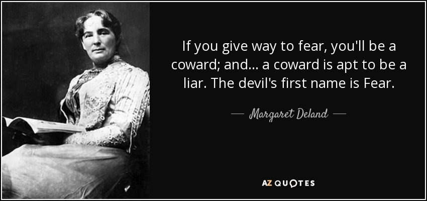 If you give way to fear, you'll be a coward; and ... a coward is apt to be a liar. The devil's first name is Fear. - Margaret Deland