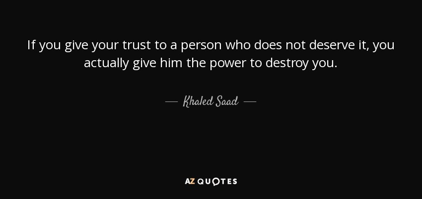 If you give your trust to a person who does not deserve it, you actually give him the power to destroy you. - Khaled Saad
