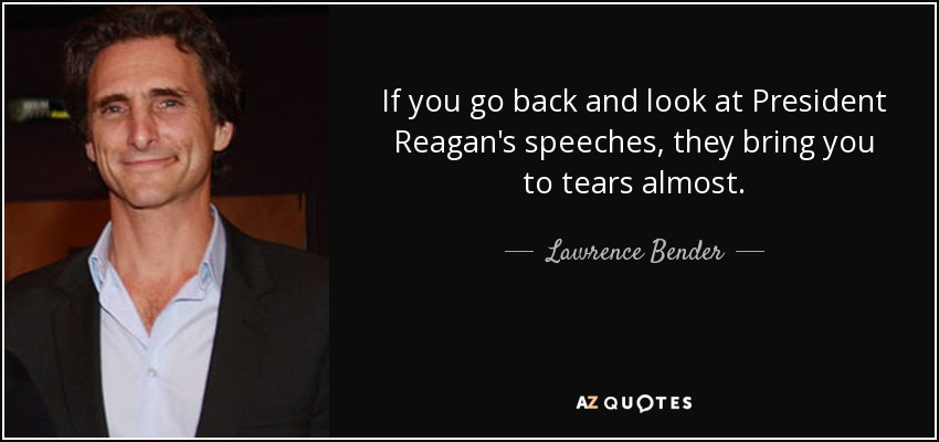 If you go back and look at President Reagan's speeches, they bring you to tears almost. - Lawrence Bender