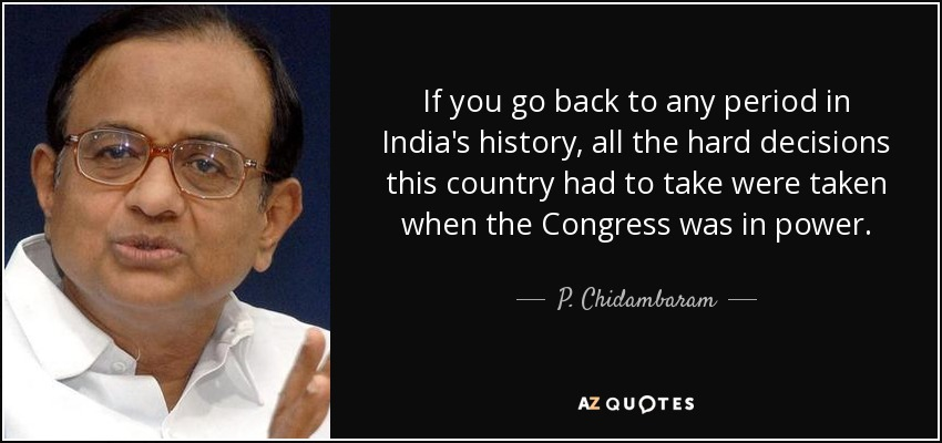 If you go back to any period in India's history, all the hard decisions this country had to take were taken when the Congress was in power. - P. Chidambaram
