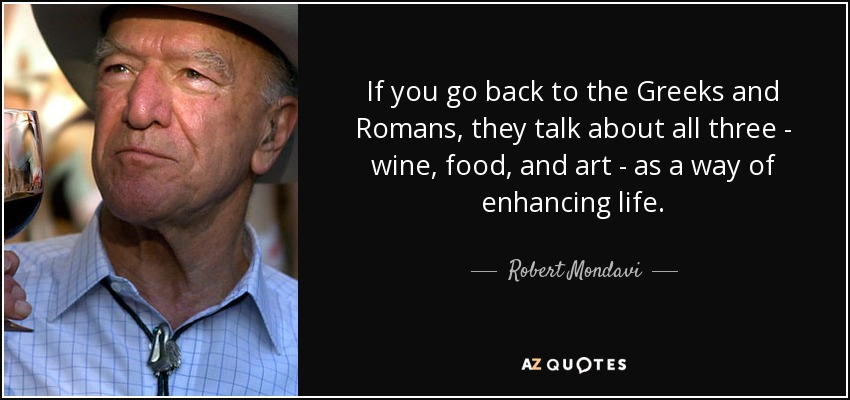 If you go back to the Greeks and Romans, they talk about all three - wine, food, and art - as a way of enhancing life. - Robert Mondavi