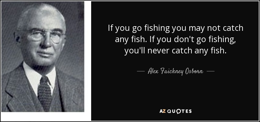 If you go fishing you may not catch any fish. If you don't go fishing, you'll never catch any fish. - Alex Faickney Osborn