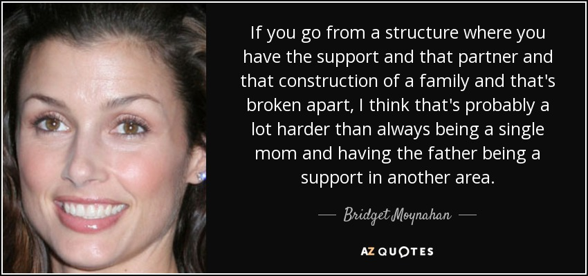 If you go from a structure where you have the support and that partner and that construction of a family and that's broken apart, I think that's probably a lot harder than always being a single mom and having the father being a support in another area. - Bridget Moynahan