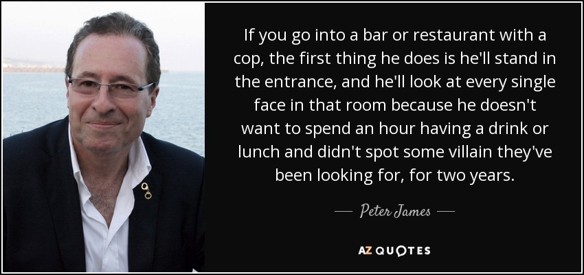 If you go into a bar or restaurant with a cop, the first thing he does is he'll stand in the entrance, and he'll look at every single face in that room because he doesn't want to spend an hour having a drink or lunch and didn't spot some villain they've been looking for, for two years. - Peter James