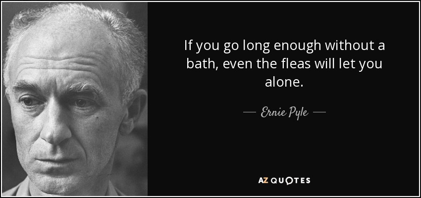 If you go long enough without a bath, even the fleas will let you alone. - Ernie Pyle