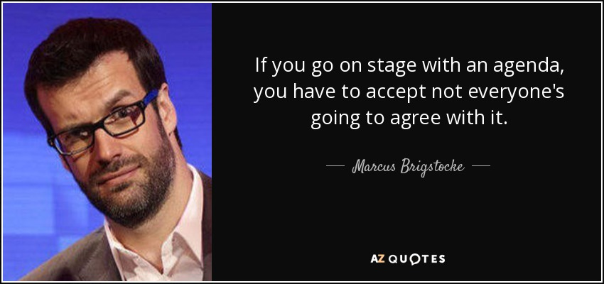 If you go on stage with an agenda, you have to accept not everyone's going to agree with it. - Marcus Brigstocke