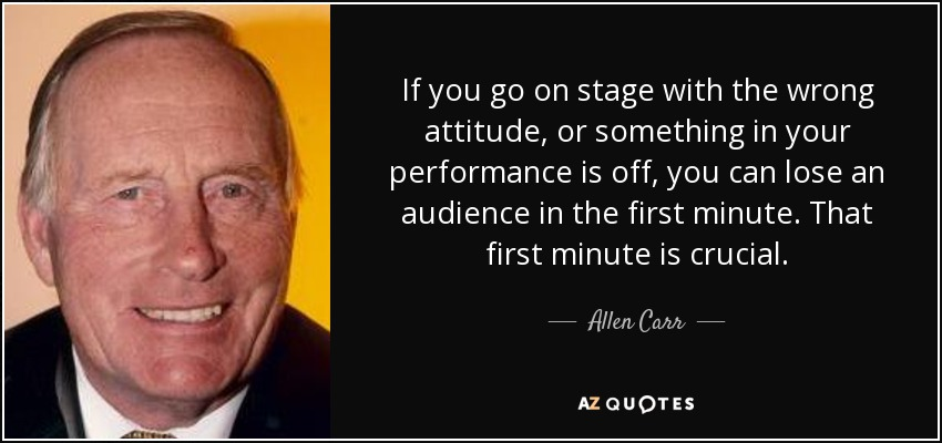 If you go on stage with the wrong attitude, or something in your performance is off, you can lose an audience in the first minute. That first minute is crucial. - Allen Carr