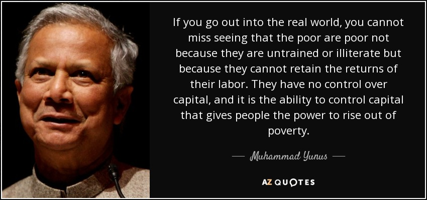 If you go out into the real world, you cannot miss seeing that the poor are poor not because they are untrained or illiterate but because they cannot retain the returns of their labor. They have no control over capital, and it is the ability to control capital that gives people the power to rise out of poverty. - Muhammad Yunus