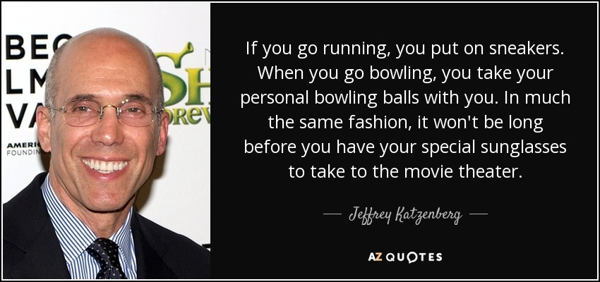 If you go running, you put on sneakers. When you go bowling, you take your personal bowling balls with you. In much the same fashion, it won't be long before you have your special sunglasses to take to the movie theater. - Jeffrey Katzenberg