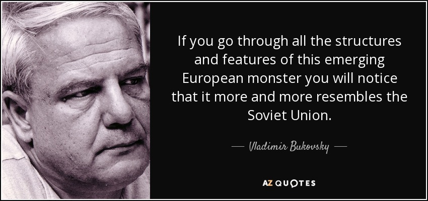 If you go through all the structures and features of this emerging European monster you will notice that it more and more resembles the Soviet Union. - Vladimir Bukovsky