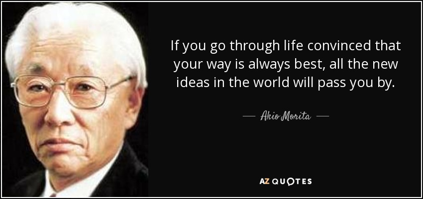 If you go through life convinced that your way is always best, all the new ideas in the world will pass you by. - Akio Morita