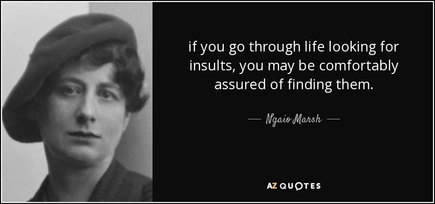 if you go through life looking for insults, you may be comfortably assured of finding them. - Ngaio Marsh