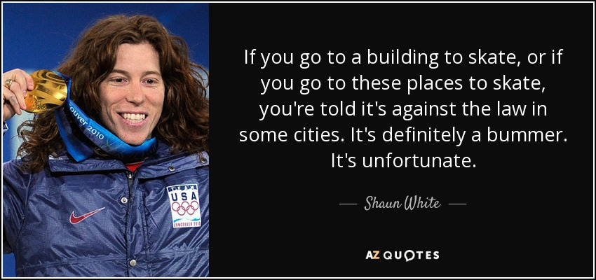 If you go to a building to skate, or if you go to these places to skate, you're told it's against the law in some cities. It's definitely a bummer. It's unfortunate. - Shaun White