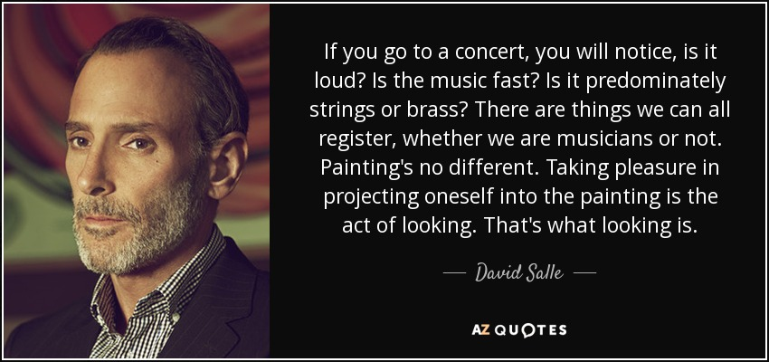 If you go to a concert, you will notice, is it loud? Is the music fast? Is it predominately strings or brass? There are things we can all register, whether we are musicians or not. Painting's no different. Taking pleasure in projecting oneself into the painting is the act of looking. That's what looking is. - David Salle