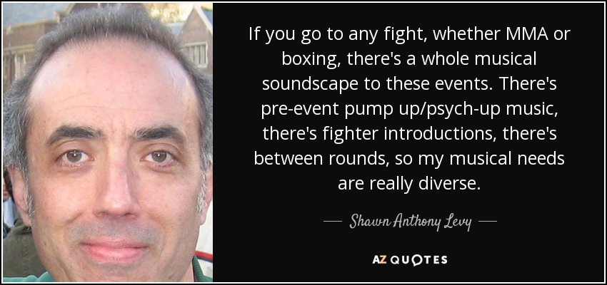 If you go to any fight, whether MMA or boxing, there's a whole musical soundscape to these events. There's pre-event pump up/psych-up music, there's fighter introductions, there's between rounds, so my musical needs are really diverse. - Shawn Anthony Levy