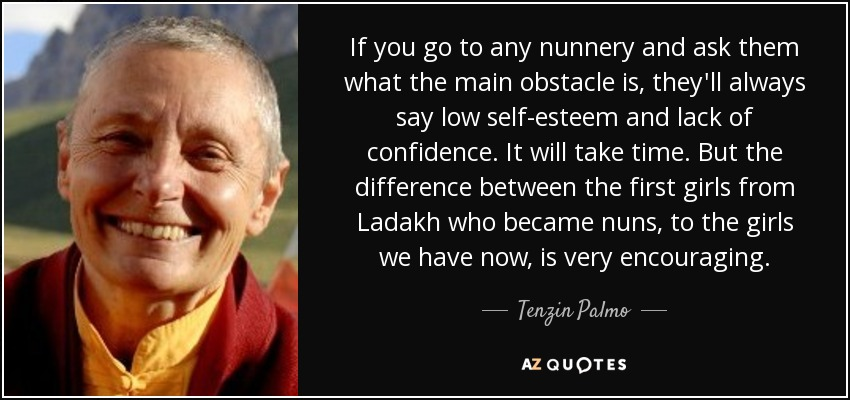 If you go to any nunnery and ask them what the main obstacle is, they'll always say low self-esteem and lack of confidence. It will take time. But the difference between the first girls from Ladakh who became nuns, to the girls we have now, is very encouraging. - Tenzin Palmo