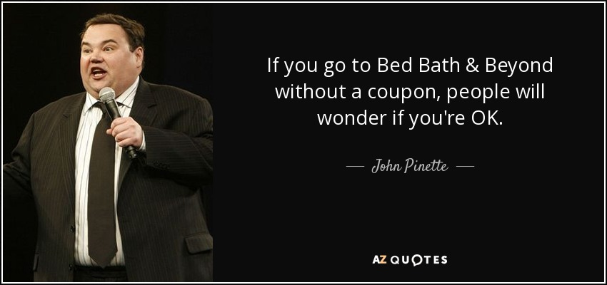 If you go to Bed Bath & Beyond without a coupon, people will wonder if you're OK. - John Pinette