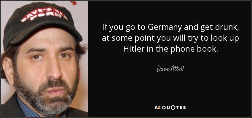 If you go to Germany and get drunk, at some point you will try to look up Hitler in the phone book. - Dave Attell