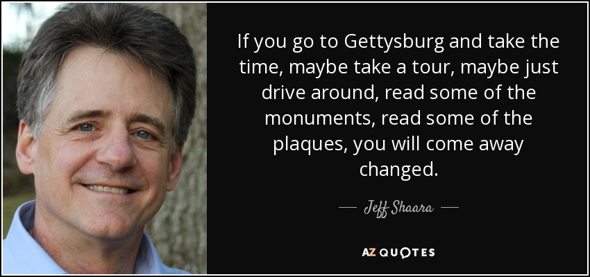 If you go to Gettysburg and take the time, maybe take a tour, maybe just drive around, read some of the monuments, read some of the plaques, you will come away changed. - Jeff Shaara