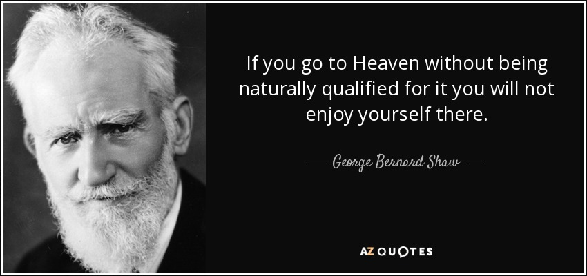 If you go to Heaven without being naturally qualified for it you will not enjoy yourself there. - George Bernard Shaw